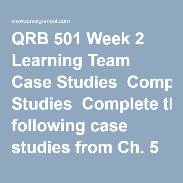 QRB 501 Week 2 Learning Team Case Studies  Completethe following case studies from Ch. 5 & 6 ofBusiness Math:  Case Study 5-2, pp. 184-185  Case Study 6-2, pp. 216-217
