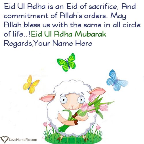 EID Ul Adha is the name of sacrifice and sunna of Hazrat Ibrahim R.A.Celebrate Eid Ul Adha in unique way and send your Eid wishes to your friends and family with name.Create beautiful Cute Eid Ul Adha Mubarak In Advance with name online and send your best wishes of Eid Ul Adha to your friends, family and relatives. Surprise your love ones on this Eid by sending them these best Eid mubarak wishes messages with name.