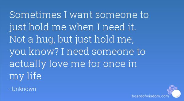 Sometimes I want someone to just hold me when I need it. Not a hug, but just hold me, you know? I need someone to actually love me for once in my life