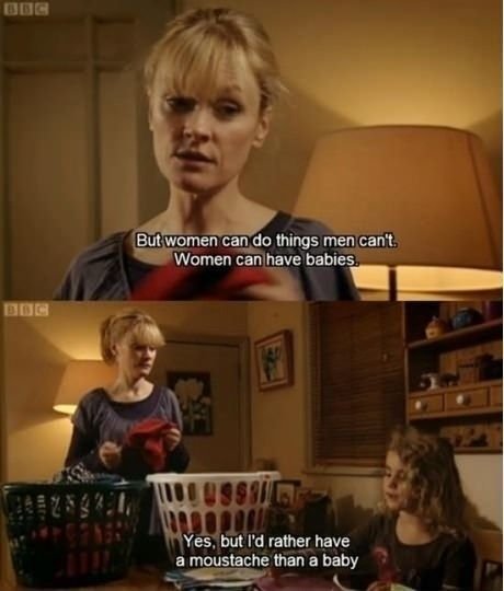 Hmm... Shave every other week, or period every month... Choices. If you ever get the chance to watch outnumbered - WATCH IT!!! its amazing - plus nearly everything is improvised which makes it even more brilliant