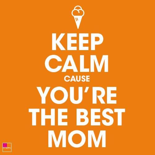 Keep calm cause you're the best mom!