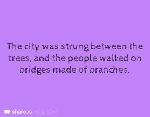 Writing Prompt -- The city was strung between the trees and the people walked on bridges made of branches.
