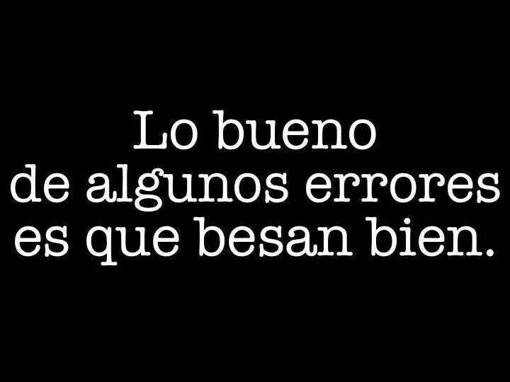 Lo bueno de algunos errores es que besan bien. #frases