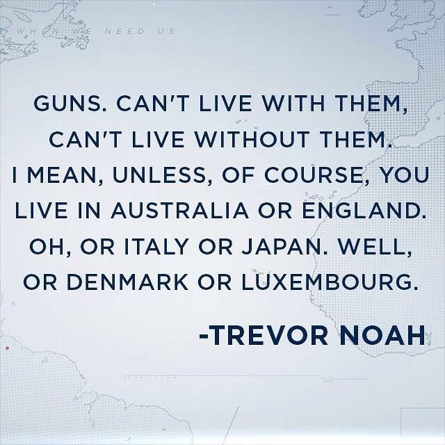 """Guns can't live with them, can't live without them. I mean, unless, of course, you live in Australia or England. Oh, or Italy or Japan. Well, or Denmark or Luxembourg."" - Trevor Noah"