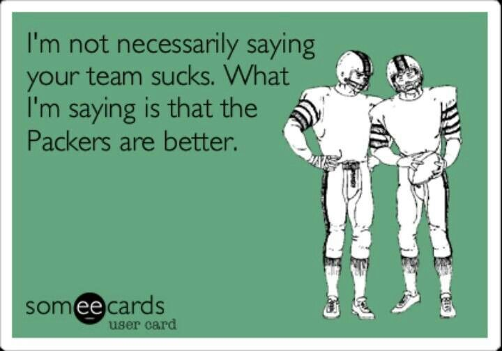 I'm not necessarily saying your team sucks. What I am saying is that the Packers are better.