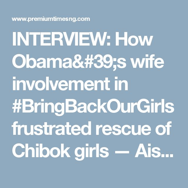 INTERVIEW: How Obama's wife involvement in #BringBackOurGirls frustrated rescue of Chibok girls — Aisha Wakil - Premium Times Nigeria
