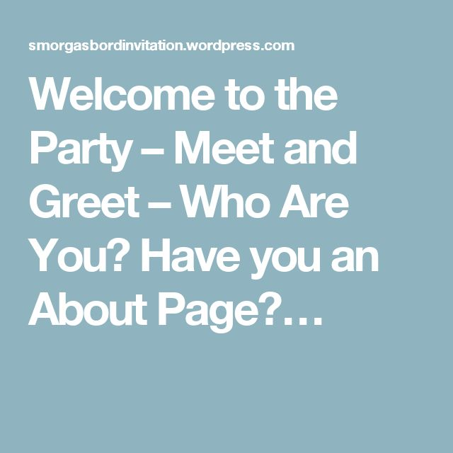 Welcome to the Party – Meet and Greet – Who Are You? Have you an About Page?…