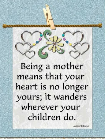 Being a Mother means that your heart is no longer yours;  it wanders wherever your children do.