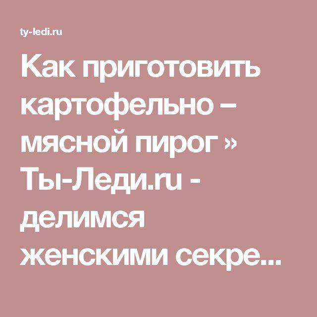 Как приготовить картофельно – мясной пирог » Ты-Леди.ru - делимся женскими секретами онлайн!