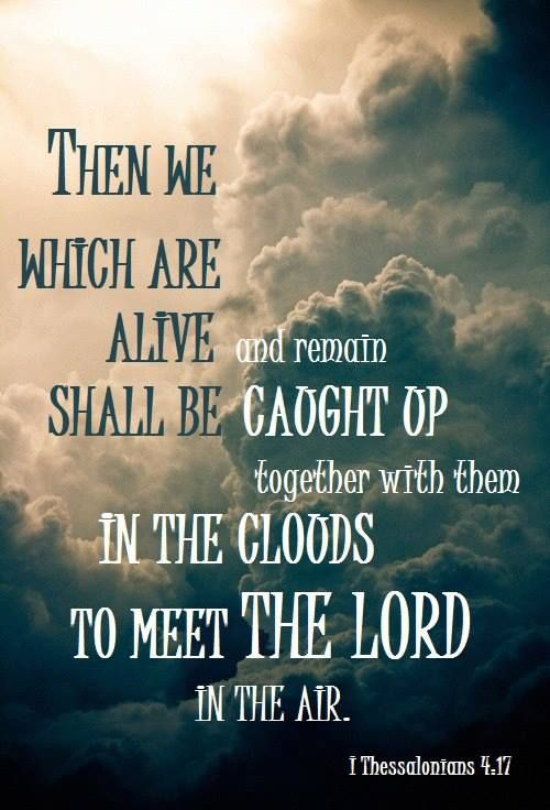1 Thessalonians 4:17 Then, together with them, we who are still alive and remain on the earth will be caught up in the clouds to meet the Lord in the air. Then we will be with the Lord forever. 18 So encourage each other with these words.