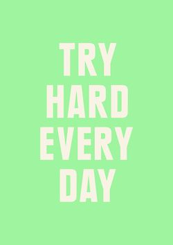 Try hard, everyday :)