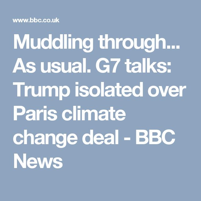 Muddling through... As usual. G7 talks: Trump isolated over Paris climate change deal - BBC News