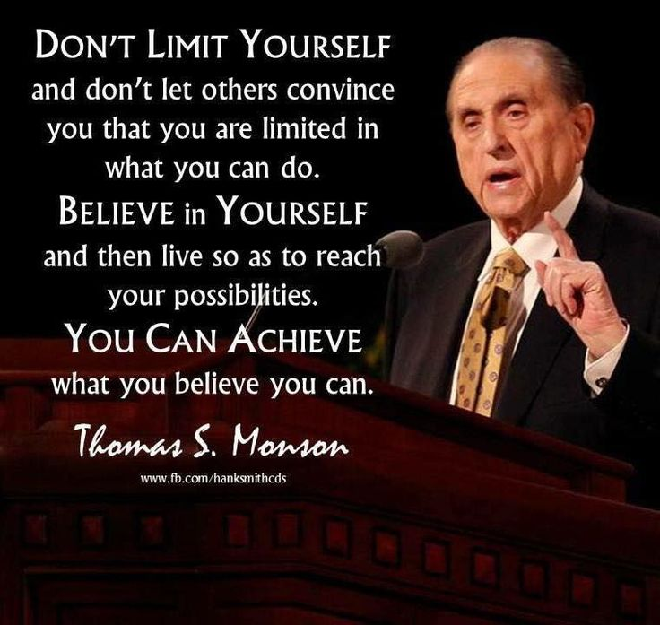 """Don't limit yourself and don't let others convince you that you are limited in what you can do. Believe in yourself and then live so as to reach your possibilities. You can achieve what you believe you can. Trust and believe and have faith."" From President Monson's http://pinterest.com/pin/24066179228814793 inspiring message http://lds.org/ensign/2012/01/living-the-abundant-life #sharegoodness #passiton"