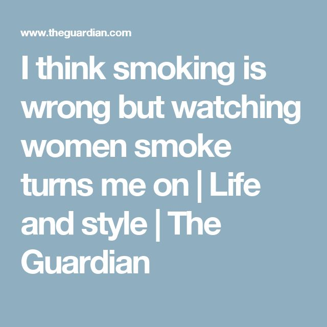 I think smoking is wrong but watching women smoke turns me on | Life and style | The Guardian