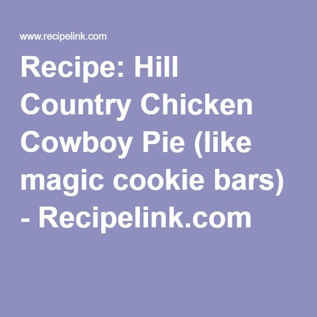 Recipe: Hill Country Chicken Cowboy Pie (like magic cookie bars) - Recipelink.com
