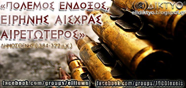 «Πόλεμος ένδοξος, ειρήνης αισχράς αιρετώτερος (Ο ένδοξος πόλεμος είναι προτιμώτερος από την ντροπιαστική ειρήνη) - Δημοσθένης, 384-322 π.χ.» www.facebook.com/groups/ellinwn - www.facebook.com/groups/1000lexeis - www.facebook.com/maxomenos.ethnikismos - www.elldiktyo.blogspot.com
