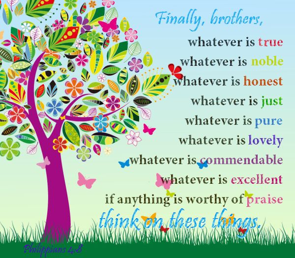 """Philippians 4:8 - """"Finally, brothers, whatever is true, whatever is noble, whatever is honest, whatever is just whatever is pure, whatever is lovely, whatever is commendable, whatever is excellent—if anything is worthy of praise—think about these things."""""""