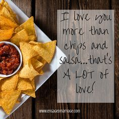 I love you more than chips and salsa...that's A Lot of love!
