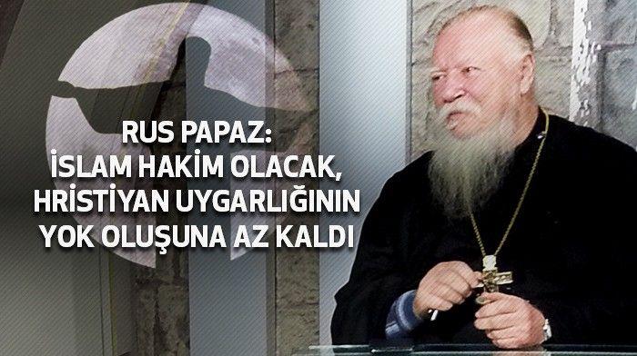 DİN & DİYANET DOSYASI /// Rus Papaz : İslam hakim olacak, Hristiyan uygarlığının yok oluşuna az kaldı