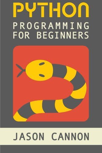 Python Programming for Beginners: An Introduction to the Python Computer Language and Computer Programming by Jason Cannon
