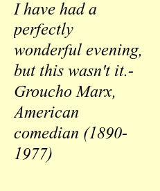 """I have had a perfectly wonderful evening, but this wasn't it.""  - Groucho Marx, American comedian (1890-1977)"