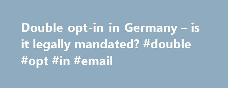 """Double opt-in in Germany – is it legally mandated? #double #opt #in #email http://boston.remmont.com/double-opt-in-in-germany-is-it-legally-mandated-double-opt-in-email/  # Double opt-in in Germany – is it legally mandated? I noticed some buzz around the German opt-in legislation lately, or more precisely: concerning the use of double opt-in. (See for example the """"Drowning in data """" panel recording from the last Email Insider Summit at 38:11, or this tweet .) So… is double opt-in, where…"""