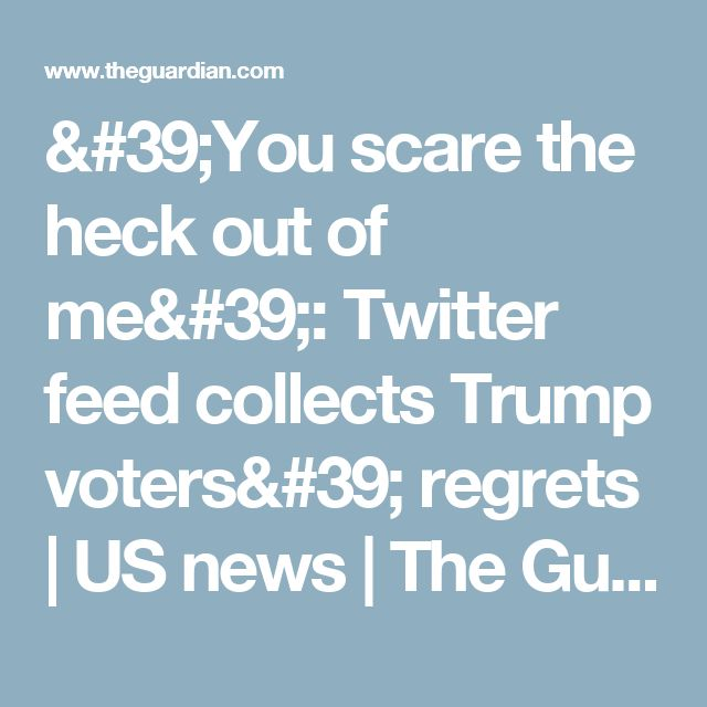 'You scare the heck out of me': Twitter feed collects Trump voters' regrets | US news | The Guardian