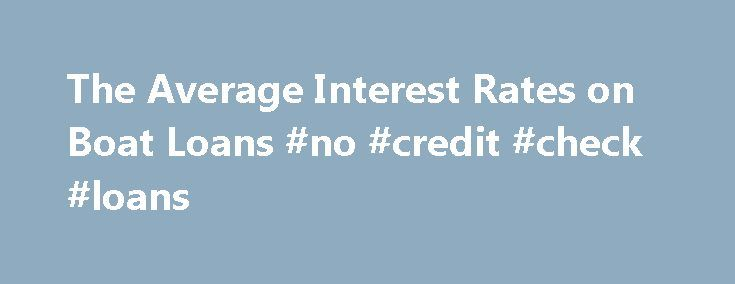 The Average Interest Rates on Boat Loans #no #credit #check #loans http://nef2.com/the-average-interest-rates-on-boat-loans-no-credit-check-loans/  #boat loan # The Average Interest Rates on Boat Loans Compared to vehicle loans, boat loans tend to have higher interest rates, according to personal finance website Financial Web. This is due to the latter's relatively higher rate of default. While boat loan interest rates vary depending on your credit standing, boat financing companies do...