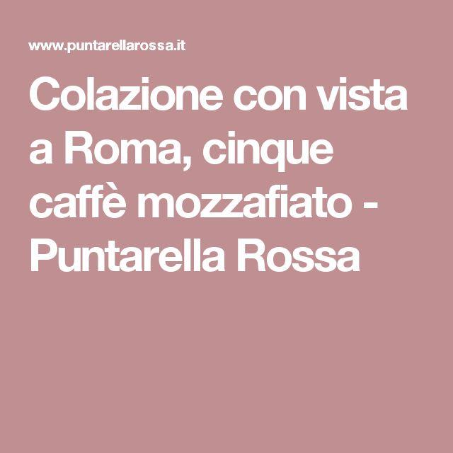 Colazione con vista a Roma, cinque caffè mozzafiato - Puntarella Rossa
