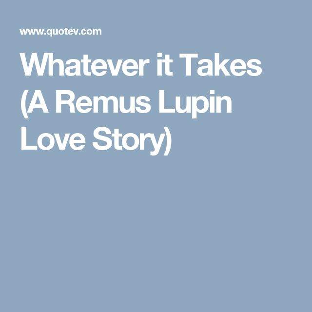 Whatever it Takes (A Remus Lupin Love Story)