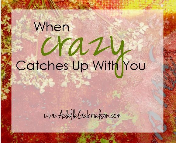 Was it the kids who made us crazy....or did it happen long before that? When Crazy Catches Up  With You