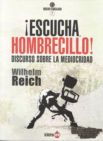 ¡Escucha, hombrecillo! : discurso sobre la mediocridad / Wilhelm Reich.     La linterna sorda, 2015