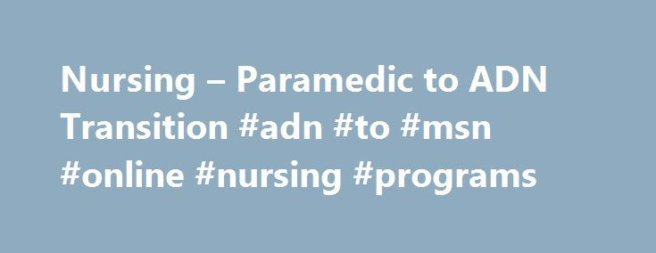 Nursing – Paramedic to ADN Transition #adn #to #msn #online #nursing #programs http://italy.remmont.com/nursing-paramedic-to-adn-transition-adn-to-msn-online-nursing-programs/  # Nursing – Paramedic to ADN Transition Thank you for visiting the Health and Community Services Department. We are excited to announce the launch of the Health and Community Services departments online application. This is the standard application for all Health Career programs. Submitting this application does not…