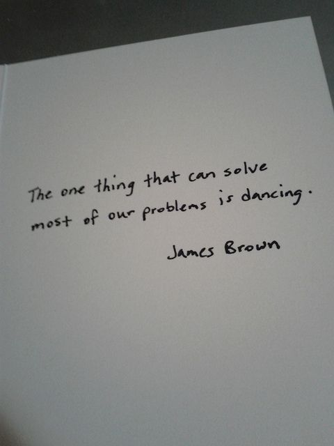 """""""The one thing that can solve most of our problems is dancing"""" - James Brown"""