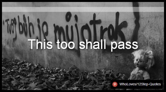 This too shall pass - www.pinterest.com/WhoLoves/12Step-Quotes #12Steps #InspirationalQuotes #Quotes