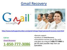 Share all your problems with Gmail Recovery 1-850-777-3086 teamGmail is the first choice of millions of users as it offers extraordinary features but sometime Gmail users come across its issues while accessing their Gmail account. Our Gmail Recovery team has unimagined experience so approach them by placing a call at our toll-free number 1-850-777-3086. For more Information. http://www.mailsupportnumber.com/gmail-change-forgot-password-recovery-reset.html