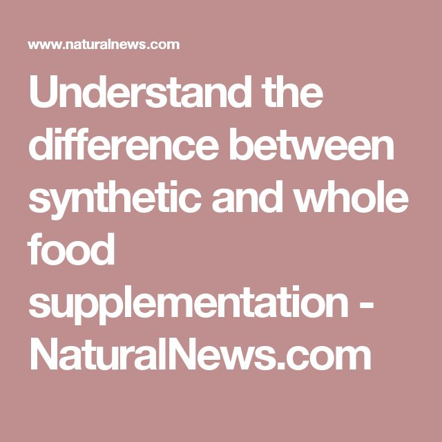 Understand the difference between synthetic and whole food supplementation  - NaturalNews.com