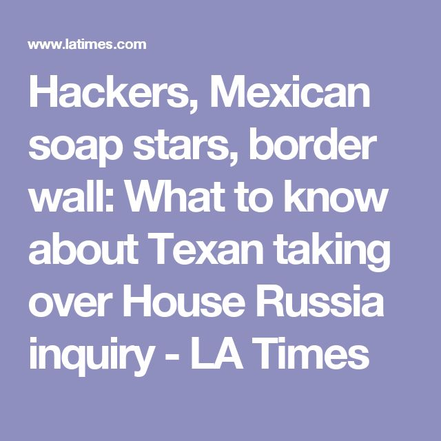 Hackers, Mexican soap stars, border wall: What to know about Texan taking over House Russia inquiry - LA Times