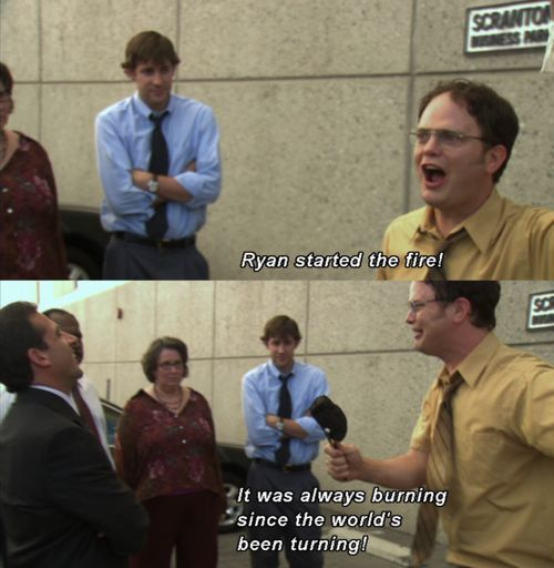 "Michael and Dwight - ""Ryan started the fire! It was always burning since the world was turning! RYAN STARTED THE FIYAH!!!"" Kevin - ""The FIRE GUY!!!"" XD LOL"
