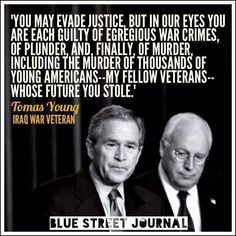 """""""You may evade justice, but in our eyes you are each guilty of egregious war crimes, of plunder, and, finally, of murder, including the murder of thousands of young Americans -- my fellow veterans -- whose future you stole."""" --Tomas Young, Iraq War Veteran"""
