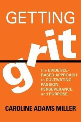 Getting Grit: The Evidence-Based Approach to Cultivating Passion, Perseverance,andPurpose