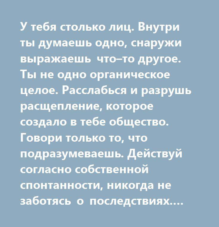 http://muz4in.net/board/zadumajsja/1-1-0-18865  У тебя столько лиц. Внутри ты думаешь одно, снаружи выражаешь что–то другое. Ты не одно органическое целое. Расслабься и разрушь расщепление, которое создало в тебе общество. Говори только то, что подразумеваешь. Действуй согласно собственной спонтанности, никогда не заботясь о последствиях. Эта жизнь мала, и она не должна быть отравлена размышлениями о последствиях здесь и в мире ином.   Человек должен жить тотально, интенсивно, радостно и…