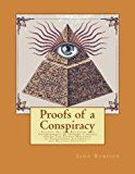 Proofs of a Conspiracy: Against All The Religions and Governments Of Europe, Carried On In The Secret Meetings of Freemasons, Illuminati, and Reading Societies.