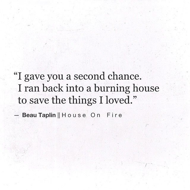 I gave you a second chance. I ran back into a burning house to save the things I loved. ~ Beau Taplin | House On Fire