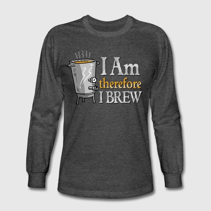 I Am Therefore I Brew T-Shirts - Men's Long Sleeve T-Shirt #homebrewer #beerbrewing #brewingbeer #beertshirts #giftidea