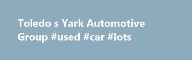 Toledo s Yark Automotive Group #used #car #lots http://italy.remmont.com/toledo-s-yark-automotive-group-used-car-lots/  #local used car dealers # Yark Automotive Group – New and Used Chrysler, Jeep, Dodge, RAM, Nissan, Chevrolet, Subaru, FIAT, BMW, and Alfa Romeo Dealer in Toledo, Perrysburg, Oregon OH, Canton, Ann Arbor, Farmington Hills, MI Welcome to Yark Automotive Group's website, where you can browse our entire inventory of new Jeep, RAM, Chrysler, Dodge, Chevrolet, Subaru, FIAT, Alfa…