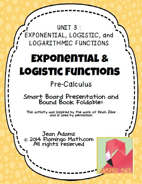 This lesson is designed for PRECALCULUS students. It is the first lesson in an eight-lesson unit on POLYNOMIAL, POWER, and RATIONAL FUNCTIONS. The file includes an 8-page Bound-Book Dinah Zike Foldable*, used with permission, a Smart Notebook 11 Lesson Presentation, and a completed answer key.  Students investigate the basic behaviors of exponential functions, logistic functions, and their graphs.
