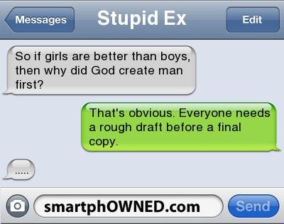 Stupid ExSo if girls are better than boys, then why did God create man first? | That's obvious. Everyone needs a rough draft before a final copy. | .....