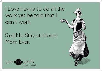 I know an a**hole husband that truly believes stay-at-home Moms do nothing.  He's SICK in other ways, too.