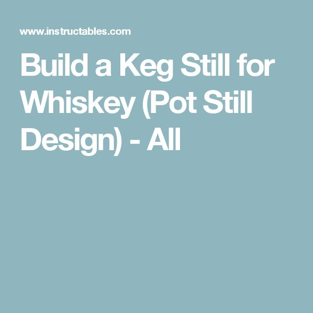 Build a Keg Still for Whiskey (Pot Still Design) - All